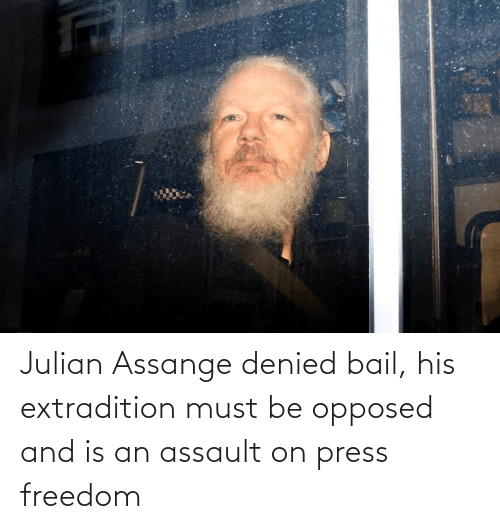 Freedom, Julian Assange, and Bail: Julian Assange denied bail, his extradition must be opposed and is an assault on press freedom
