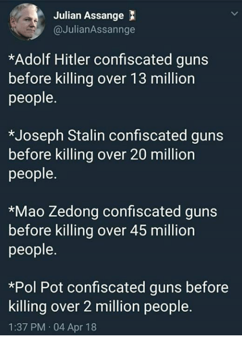 Guns, Memes, and Hitler: Julian Assange  @JulianAssannge  *Adolf Hitler confiscated guns  before killing over 13 million  people.  *Joseph Stalin confiscated guns  before killing over  people.  20 million  *Mao Zedong confiscated guns  before killing over 45 million  people.  *Pol Pot confiscated guns before  killing over 2 million people.  1:37 PM 04 Apr 18