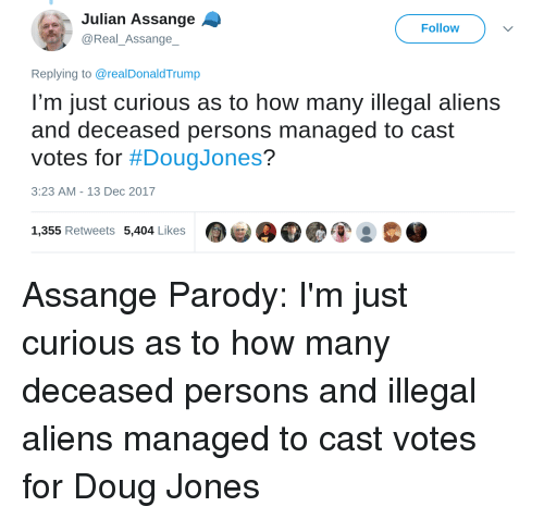 Doug, Aliens, and Parody: Julian Assange  @Real_Assange  Follow  Replying to @realDonaldTrump  I'm just curious as to how many illegal aliens  and deceased persons managed to cast  votes for #DougJones?  3:23 AM- 13 Dec 2017  1,355 Retweets 5,404 Likes