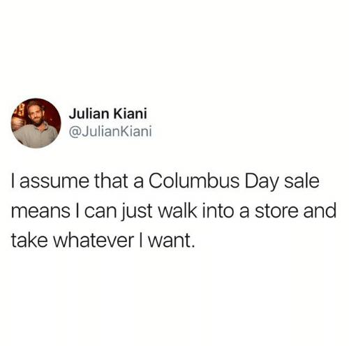 Columbus, Columbus Day, and Can: Julian Kiani  @JulianKiani  I assume that a Columbus Day sale  means I can just walk into a store and  take whatever I want.