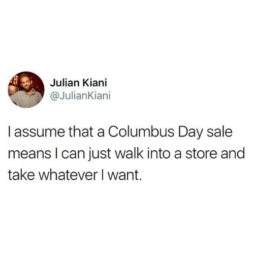 Memes, 🤖, and Columbus: Julian Kiani  @JulianKiani  I assume that a Columbus Day sale  means l can just walk into a store and  take whatever I want.