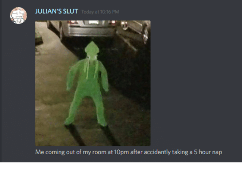Today, Slut, and Nap: JULIAN'S SLUT  Today at 10:16 PM  Me coming out of my room at 10pm after accidently taking a 5 hour nap