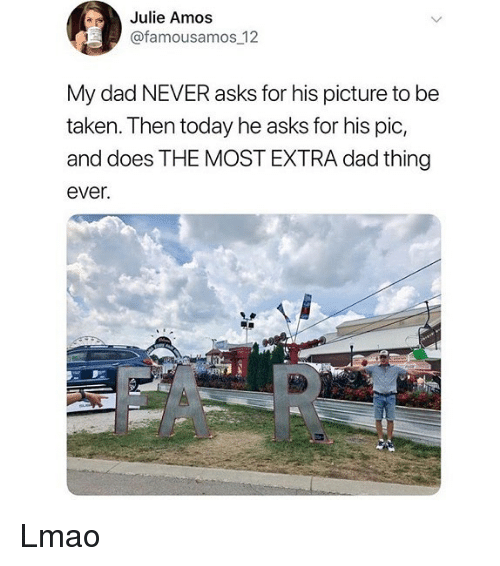 Dad, Lmao, and Memes: Julie Amos  @famousamos 12  My dad NEVER asks for his picture to be  taken. Then today he asks for his pic,  and does THE MOST EXTRA dad thing  ever Lmao
