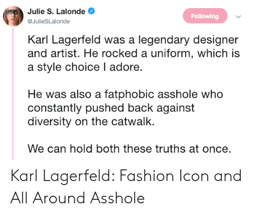 Fashion, Target, and Http: Julie S. Lalonde  @JulieSLalonde  Following  Karl Lagerfeld was a legendary designer  and artist. He rocked a uniform, which is  a style choice I adore.  He was also a fatphobic asshole who  constantly pushed back against  diversity on the catwalk.  We can hold both these truths at once. Karl Lagerfeld: Fashion Icon and All Around Asshole