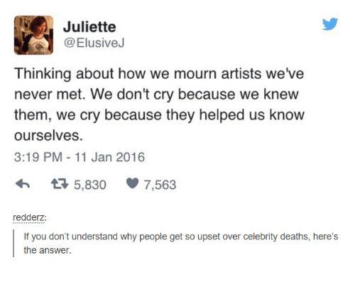 Crying, Death, and Help: Juliette  @Elusive  Thinking about how we mourn artists we've  never met. We don't cry because we knew  them, we cry because they helped us know  ourselves.  3:19 PM 11 Jan 2016  tR 5,830 7.563  redderz  If you don't understand why people get so upset over celebrity deaths, here's  the answer.