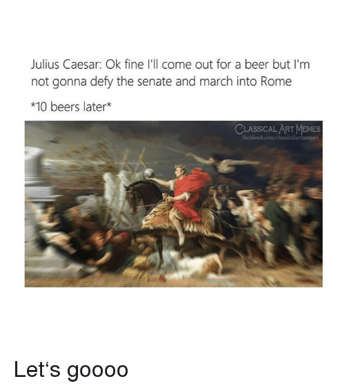 Beer, Memes, and Julius Caesar: Julius Caesar: Ok fine I'll come out for a beer but I'm  not gonna defy the senate and march into Rome  *10 beers later*  CLASSICAL ART MEMES Let's goooo
