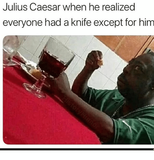 Julius Caesar, Dank Memes, and Him: Julius Caesar when he realized  everyone had a knife except for him