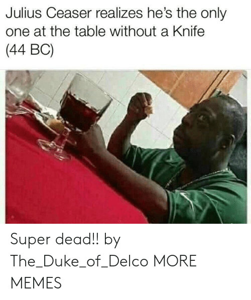 Dank, Memes, and Target: Julius Ceaser realizes he's the only  one at the table without a Knife  (44 BC) Super dead!! by The_Duke_of_Delco MORE MEMES