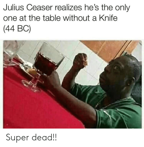 Only One, Super, and Table: Julius Ceaser realizes he's the only  one at the table without a Knife  (44 BC) Super dead!!