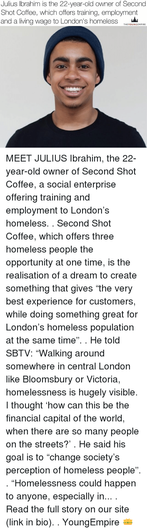 """A Dream, Homeless, and Memes: Julius Ibrahim is the 22-year-old owner of Second  Shot Coffee, which offers training, employment  and a living wage to London's homeless  THEYOUNGEMPIRE MEET JULIUS Ibrahim, the 22-year-old owner of Second Shot Coffee, a social enterprise offering training and employment to London's homeless. . Second Shot Coffee, which offers three homeless people the opportunity at one time, is the realisation of a dream to create something that gives """"the very best experience for customers, while doing something great for London's homeless population at the same time"""". . He told SBTV: """"Walking around somewhere in central London like Bloomsbury or Victoria, homelessness is hugely visible. I thought 'how can this be the financial capital of the world, when there are so many people on the streets?' . He said his goal is to """"change society's perception of homeless people"""". . """"Homelessness could happen to anyone, especially in... . Read the full story on our site (link in bio). . YoungEmpire 👑"""