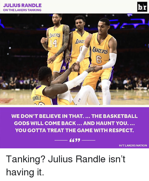Basketball, Los Angeles Lakers, and Respect: JULIUS RANDLE  br  ON THE LAKERS TANKING  AATRS  AKE  laKERS  NAME  WE DON'T BELIEVE IN THAT. THE BASKETBALL  GODS WILL COME BACK  AND HAUNT YOU.  YOU GOTTA TREAT THE GAME WITH RESPECT  HIT LAKERS NATION Tanking? Julius Randle isn't having it.