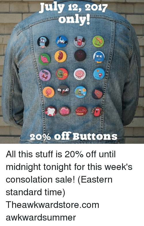 Memes, Stuff, and Time: July 12, 2017  only!  20% offButtons All this stuff is 20% off until midnight tonight for this week's consolation sale! (Eastern standard time) Theawkwardstore.com awkwardsummer
