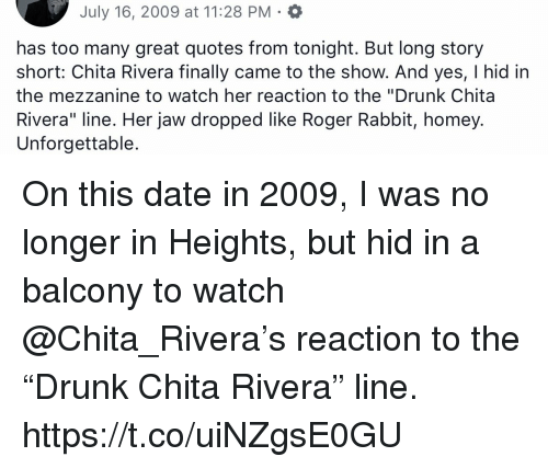 """Drunk, Homey, and Memes: July 16, 2009 at 11:28 PM  has too many great quotes from tonight. But long story  short: Chita Rivera finally came to the show. And yes, I hid in  the mezzanine to watch her reaction to the """"Drunk Chita  Rivera"""" line. Her jaw dropped like Roger Rabbit, homey.  Unforgettable. On this date in 2009, I was no longer in Heights, but hid in a balcony to watch @Chita_Rivera's reaction to the """"Drunk Chita Rivera"""" line. https://t.co/uiNZgsE0GU"""