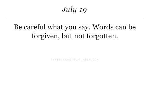Be Careful, Can, and Words: July 19  Be careful what you say. Words can be  forgiven, but not forgotten.