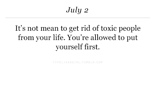 Life, Mean, and First: July 2  It's not mean to get rid of toxic people  from your life. You're allowed to put  yourself first.