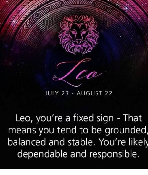 JULY 23 AUGUST 22 Leo Youre a Fixed Sign - That Means You Tend to Be Grounded Balanced and