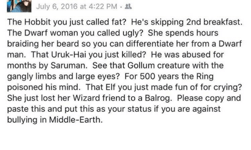 Beard, Crying, and Elf: July 6, 2016 at 4:22 PM .  The Hobbit you just called fat? He's skipping 2nd breakfast.  The Dwarf woman you called ugly? She spends hours  braiding her beard so you can differentiate her from a Dwarf  man. That Uruk-Hai you just killed? He was abused for  months by Saruman. See that Gollum creature with the  gangly limbs and large eyes? For 500 years the Ring  poisoned his mind. That Elf you just made fun of for crying?  She just lost her Wizard friend to a Balrog. Please copy and  paste this and put this as your status if you are against  bullying in Middle-Earth