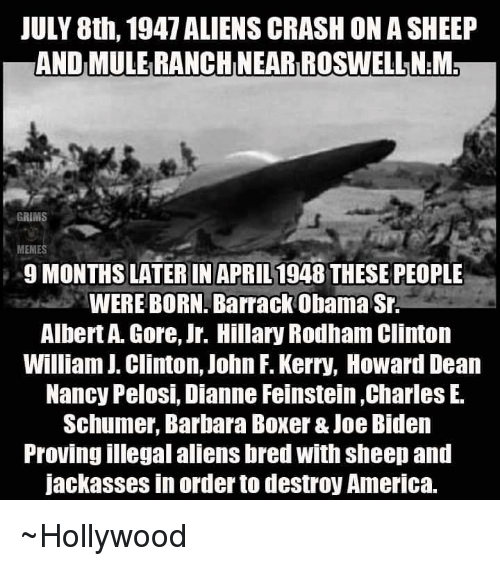America, Joe Biden, and Memes: JULY 8th, 1947 ALIENS CRASHON A SHEEP  ANDMULERANCHINEARIROSWELLNEM  GRIMS  MEMES  9 MONTHS LATER IN APRIL  THESE PEOPLE  1948 WERE BORN. Barrack Obama Sr.  Albert Gore, Jr. Hillary Rodham Clinton  William J. Clinton, John F. Kerry, Howard Dean  Nancy Pelosi, Dianne Feinstein,Charles E.  Schumer, Barbara Boxer&Joe Biden  Proving illegal aliensbred with sheep and  Jackasses in order todestroy America. ~Hollywood