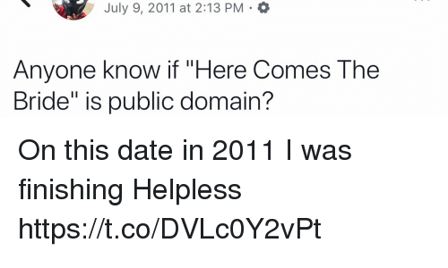"""Memes, Date, and Anyone Know: July 9, 2011 at 2:13 PM .a  Anyone know if """"Here Comes The  Bride"""" is public domain? On this date in 2011 I was finishing Helpless https://t.co/DVLc0Y2vPt"""
