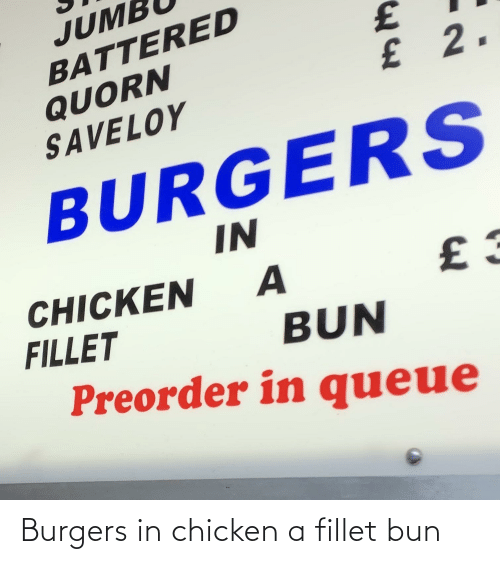 Chicken, Queue, and Quorn: JUME  BATTERED  QUORN  SAVELOY  £2.  BURGERS  IN  CHICKEN  FILLET  A  BUN  Preorder in queue Burgers in chicken a fillet bun