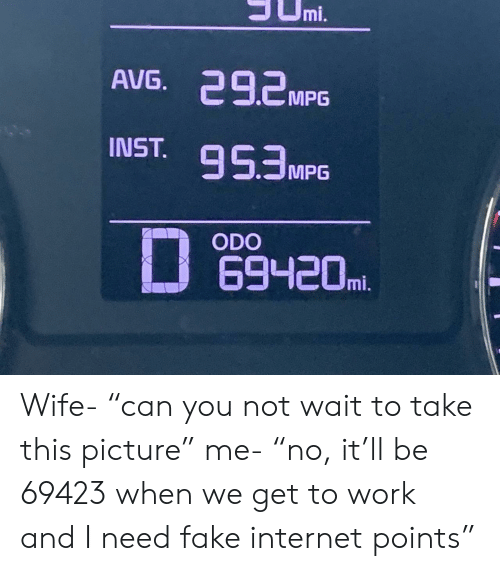 "Fake, Internet, and Work: JUmi.  AVG. 292MPG  NST.95MPG  D  ODO  69420m. Wife- ""can you not wait to take this picture"" me- ""no, it'll be 69423 when we get to work and I need fake internet points"""