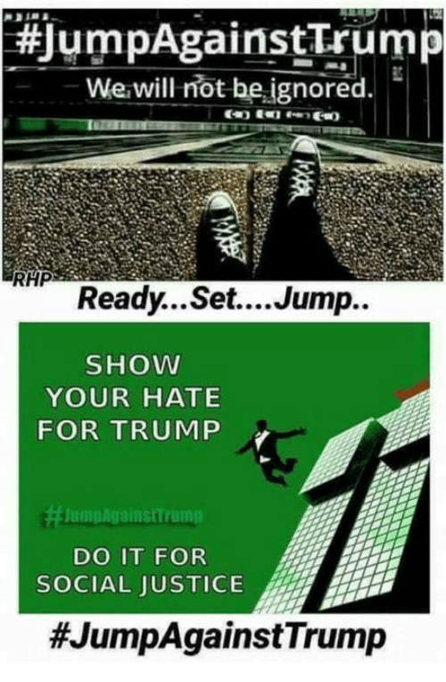 Justice, Trump, and Dank Memes: JumpAgainst Trum  We will not be ignored.  RHP  Ready...Set....Jump..  SHOW  YOUR HATE  FOR TRUMP  JumpAgainst rumin  DO IT FOR  SOCIAL JUSTICE  #JumpAgainst Trump