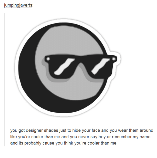 My Name Is Shade.Jumpingiaverts You Got Designer Shades Just To Hide Your Face And