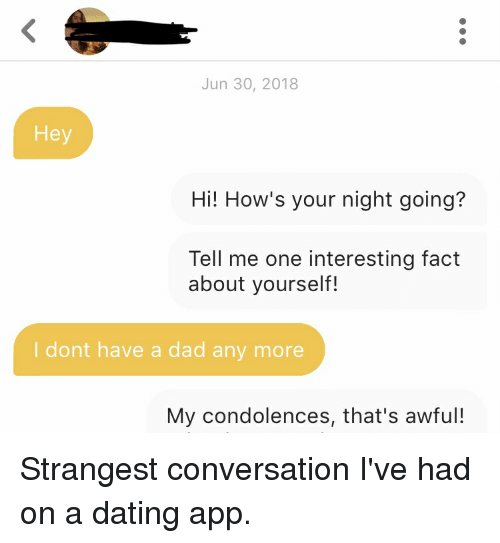 Dad, Dating, and Condolences: Jun 30, 2018  Hey  Hi! How's your night going?  Tell me one interesting fact  about yourself!  I dont have a dad any more  My condolences, that's awful! Strangest conversation I've had on a dating app.