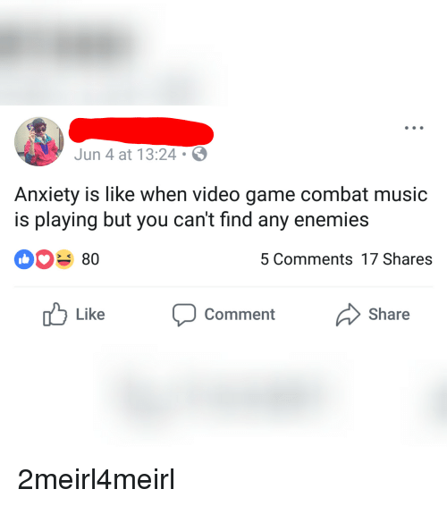 Music, Anxiety, and Game: Jun 4 at 13:24  Anxiety is like when video game combat music  is playing but you can't find any enemies  080  5 Comments 17 Shares  Like Comment Share 2meirl4meirl