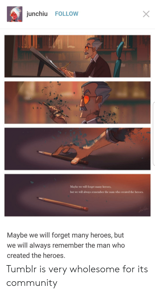 Community, Tumblr, and Heroes: junchiu FOLLOW  Maybe we will forget mony heroes,  but we will always rememler the muan who created the heroes.  Maybe we will forget many heroes, but  we will always remember the man who  created the heroes. Tumblr is very wholesome for its community