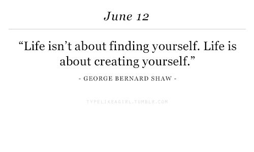 "Life, George Bernard Shaw, and Bernard Shaw: June 12  ""Life isn't about finding yourself. Life is  about creating yourself.""  - GEORGE BERNARD SHAW -"