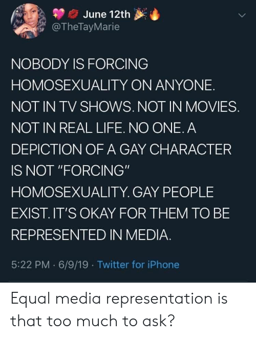 """Iphone, Life, and Movies: June 12th  @TheTayMarie  NOBODY IS FORCING  HOMOSEXUALITY ON ANYONE  NOT IN TV SHOWS. NOT IN MOVIES.  NOT IN REAL LIFE. NO ONE. A  DEPICTION OF A GAY CHARACTER  IS NOT """"FORCING""""  HOMOSEXUALITY. GAY PEOPLE  EXIST.IT'S OKAY FOR THEM TO BE  REPRESENTED IN MEDIA.  5:22 PM 6/9/19 Twitter for iPhone Equal media representation is that too much to ask?"""