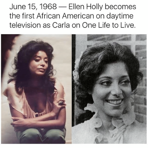 Life, Memes, and American: June 15, 1968  Ellen Holly becomes  the first African American on daytime  television as Carla on One Life to Live.