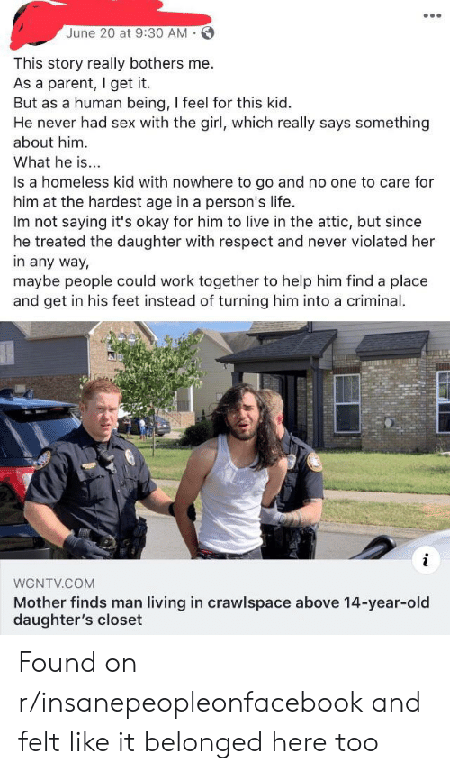 Homeless, Life, and Respect: June 20 at 9:30 AM  This story really bothers me.  As a parent, I get it  But as a human being, I feel for this kid.  He never had sex with the girl, which really says something  about him  What he is..  Is a homeless kid with nowhere to go and no one to care for  him at the hardest age in a person's life.  Im not saying it's okay for him to live in the attic, but since  he treated the daughter with respect and never violated her  in any way,  maybe people could work together to help him find a place  and get in his feet instead of turning him into a criminal.  WGNTV.COM  Mother finds man living in crawlspace above 14-year-old  daughter's closet Found on r/insanepeopleonfacebook and felt like it belonged here too
