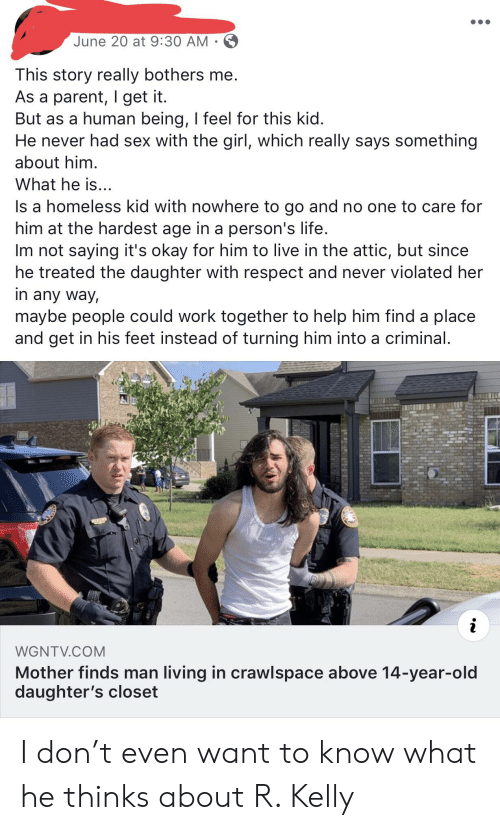 Homeless, Life, and R. Kelly: June 20 at 9:30 AM  This story really bothers me.  As a parent, I get it.  But as a human being, I feel for this kid.  He never had sex with the girl, which really says something  about him  What he is..  Is a homeless kid with nowhere to go and no one to care for  him at the hardest age in a person's life.  Im not saying it's okay for him to live in the attic, but since  he treated the daughter with respect and never violated her  in any way,  maybe people could work together to help him find a place  and get in his feet instead of turning him into a criminal.  i  WGNTV.COM  Mother finds man living in crawlspace above 14-year-old  daughter's closet I don't even want to know what he thinks about R. Kelly