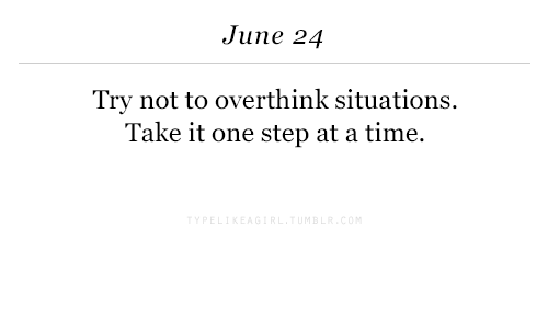 Time, Step, and One: June 24  Try not to overthink situations.  Take it one step at a time.