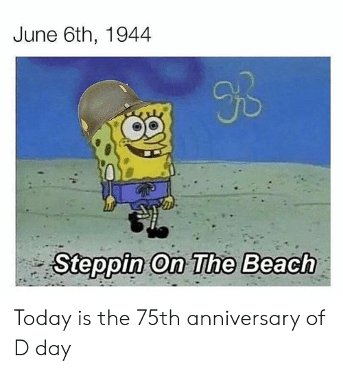 SpongeBob, Beach, and Today: June 6th, 1944  BB  Steppin On The Beach  GA Today is the 75th anniversary of D day
