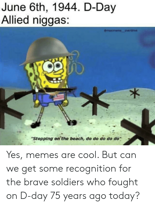 """Memes, Soldiers, and Beach: June 6th, 1944. D-Day  Allied niggas:  emaximeme overdnve  """"Stepping on the beach, do do do do do Yes, memes are cool. But can we get some recognition for the brave soldiers who fought on D-day 75 years ago today?"""