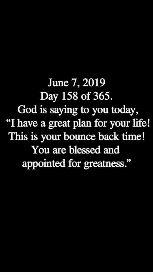 "Blessed, God, and Life: June 7, 2019  Day 158 of 365.  God is saying to you today,  ""I have a great plan for your life!  This is your bounce back time!  You are blessed and  appointed for greatness."""