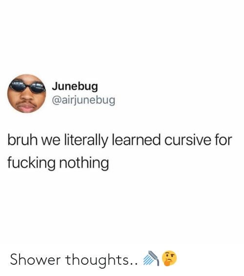 Bruh, Fucking, and Shower: Junebug  @airjunebug  bruh we literally learned cursive for  fucking nothing Shower thoughts.. 🚿🤔