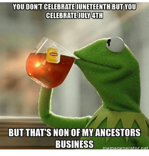 Meme, Memes, and Business: JUNETEENTH BUT YOU  CELEBRATE JULY 4TH  BUT THAT's NON OF  MY ANCESTORS  BUSINESS  meme generator net
