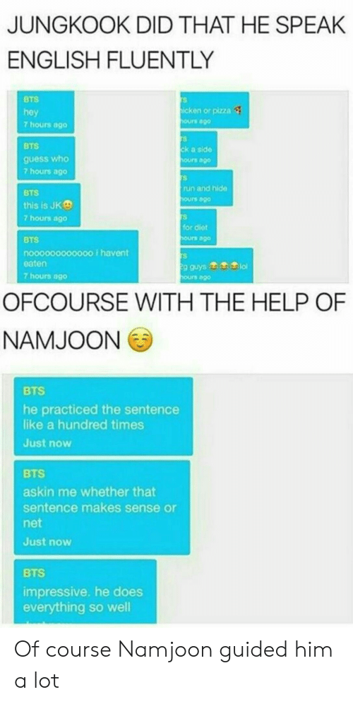 Pizza, Run, and Guess: JUNGKOOK DID THAT HE SPEAK  ENGLISH FLUENTLY  BTS  hey  7 hours ago  icken or pizza  ours ago  BTS  guess who  7 hours ago  ck a side  ours ago  run and hide  BTS  this is JKe  7 hours ago  ours ago  for diet  BTS  nooooo0000000 Ihavent  eaten  7 hours 0g0  ours go  g guys  ours ag0  OFCOURSE WITH THE HELP OF  NAMJOON  BTS  he practiced the sentence  like a hundred times  Just now  BTS  askin me whether that  sentence makes sense or  net  Just now  BTS  impressive. he does  everything so well Of course Namjoon guided him a lot