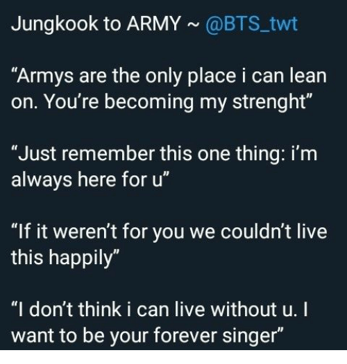 "Lean, Army, and Forever: Jungkook to ARMY@BTS twt  ""Armys are the only place i can lean  on. You're becoming my strenght""  ""Just remember this one thing: i'm  always here for u""  ""If it weren't for you we couldn't live  this happily""  ""I don't think i can live without u.I  want to be your forever singer"""