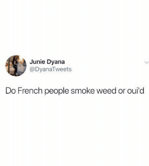 Memes, Weed, and French: Junie Dyana  @DyanaTweets  Do French people smoke weed or oui'd