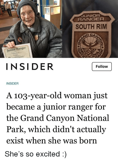Old Woman, Grand, and Old: JUNIOR  RANGER  SOUTH RIM  Junior Ranger  rote  INSIDER  Follow  INSIDER  A 103-year-old woman just  became a junior ranger for  the Grand Canyon National  Park, which didn't actually  exist when she was born She's so excited :)