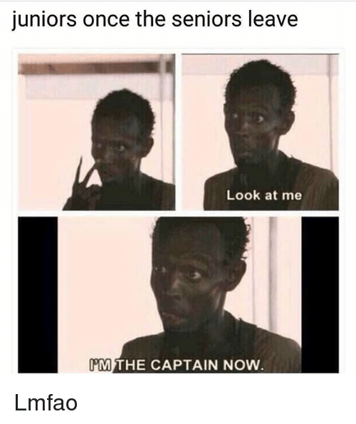 Memes, Lmfao, and 🤖: juniors once the seniors leave  Look at me  MTHE CAPTAIN NOW Lmfao