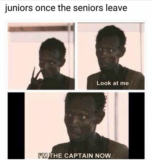 Memes, 🤖, and Once: juniors once the seniors leave  Look at me  MTHE CAPTAIN NOW