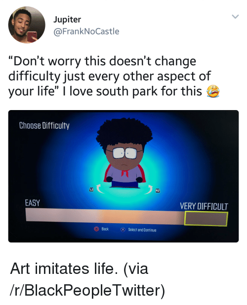 """Blackpeopletwitter, Life, and Love: Jupiter  @FrankNoCastle  """"Don't worry this doesn't change  difficulty just every other aspect of  your life"""" I love south park for this  Choose Difficulty  し2  R2  EASY  VERY DIFFICULT  (0)  Back  Select and Continue <p>Art imitates life. (via /r/BlackPeopleTwitter)</p>"""