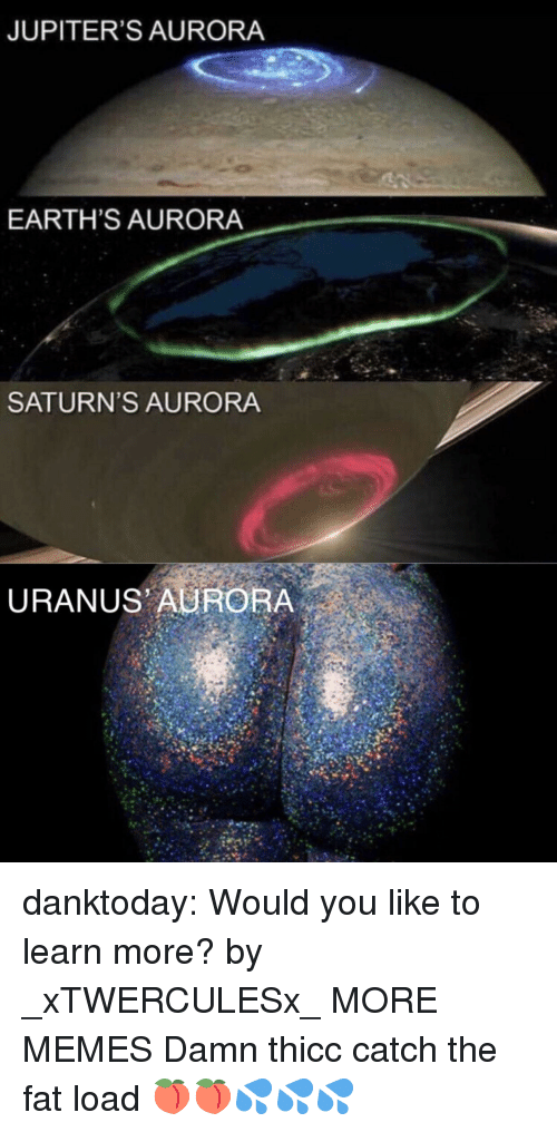 Dank, Gif, and Memes: JUPITER'S AURORA  EARTH'S AURORA  SATURN'S AURORA  URANUS AURORA danktoday:  Would you like to learn more? by _xTWERCULESx_ MORE MEMES  Damn thicc catch the fat load 🍑🍑💦💦💦