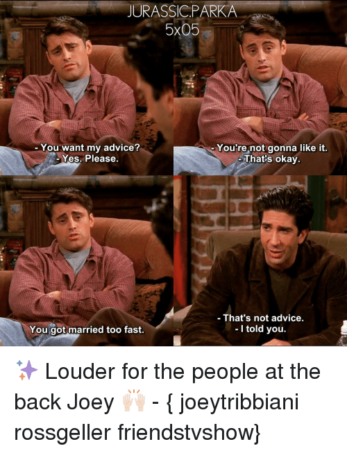 Advice, Memes, and 🤖: JURASSIC PARKA  5x05  You want my advice?  You're not gonna like it  That's okay.  Yes. Please.  That's not advice.  I told you  You got married too fast ✨ Louder for the people at the back Joey 🙌🏻 - { joeytribbiani rossgeller friendstvshow}